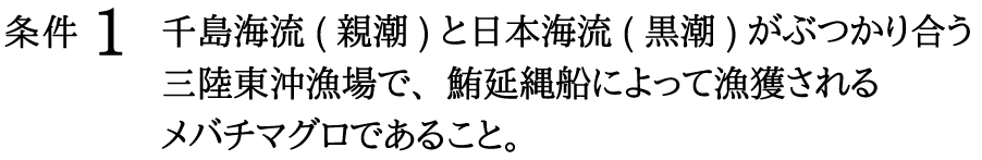 条件1_千島海流(親潮)と日本海流(黒潮)がぶつかり合う三陸東沖漁場で-鮪延縄船によって漁獲されるメバチマグロであること。_sp