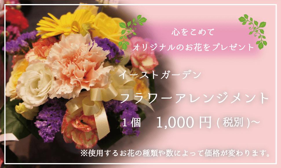 心をこめてオリジナルのお花をプレゼント イーストガーデン フラワーアレンジメント 1個1000円〜 お花の種類や数によって値段が変わります。